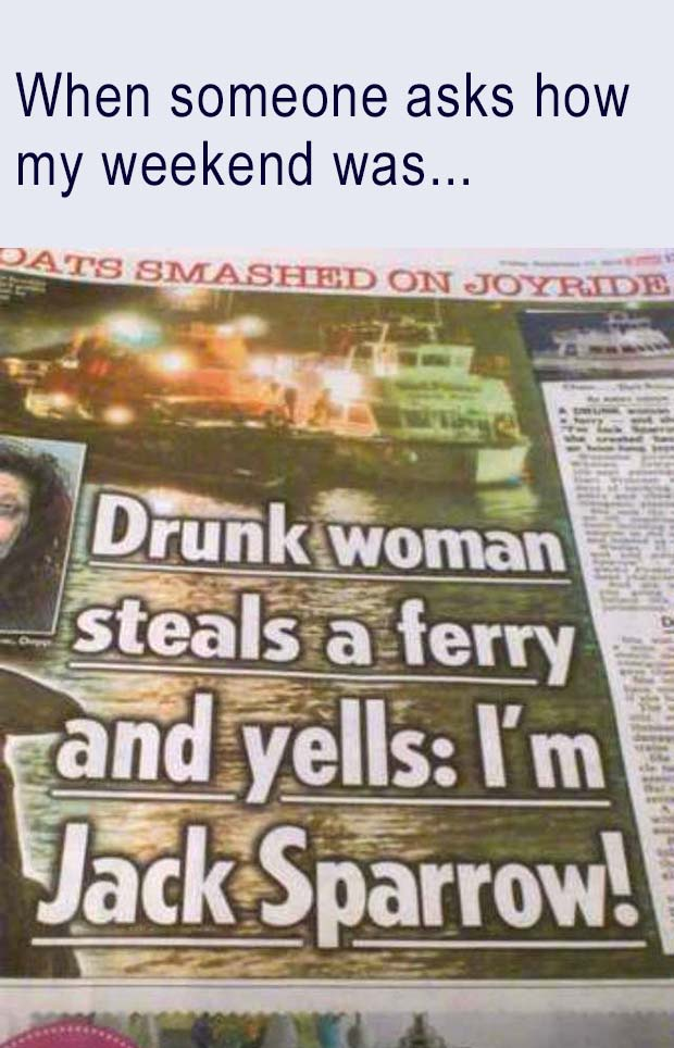 31 Funniest Memes and Pics Crazy Kooky and Comical ~ when someone asks how my weekend was, jack sparrow, newspaper headlines