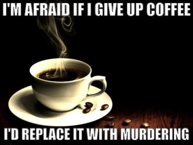 31 Best Memes and Funny Pics That'll Wet Your Eyeballs ~ give up coffee, replace it with murdering, inspirational quotes