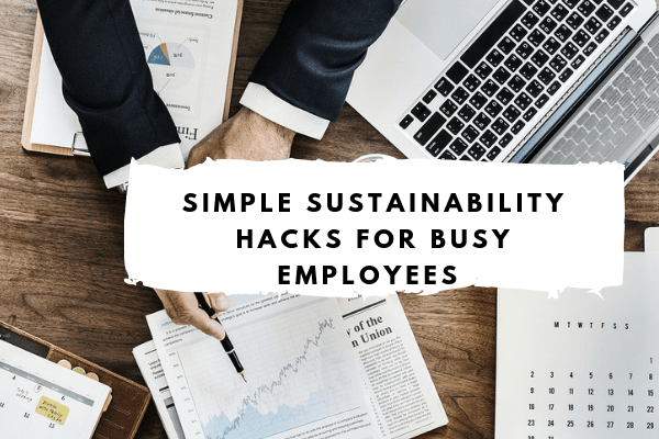 5 easy Sustainability hacks for busy employees