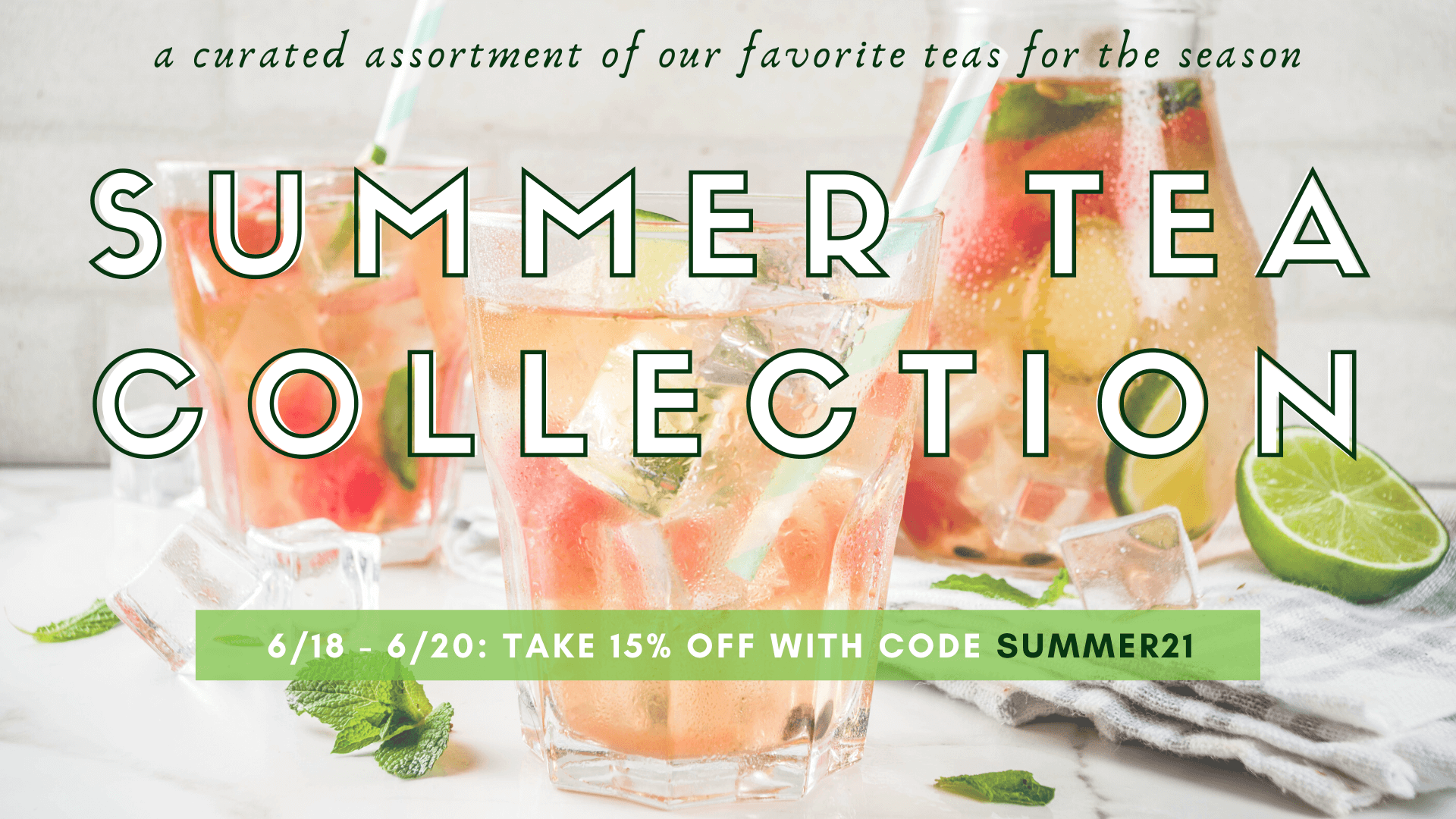 a photo of iced tea glasses advertising our summer tea collection on sale. June 18-June 20, take 15% off all summer collection teas with code SUMMER21