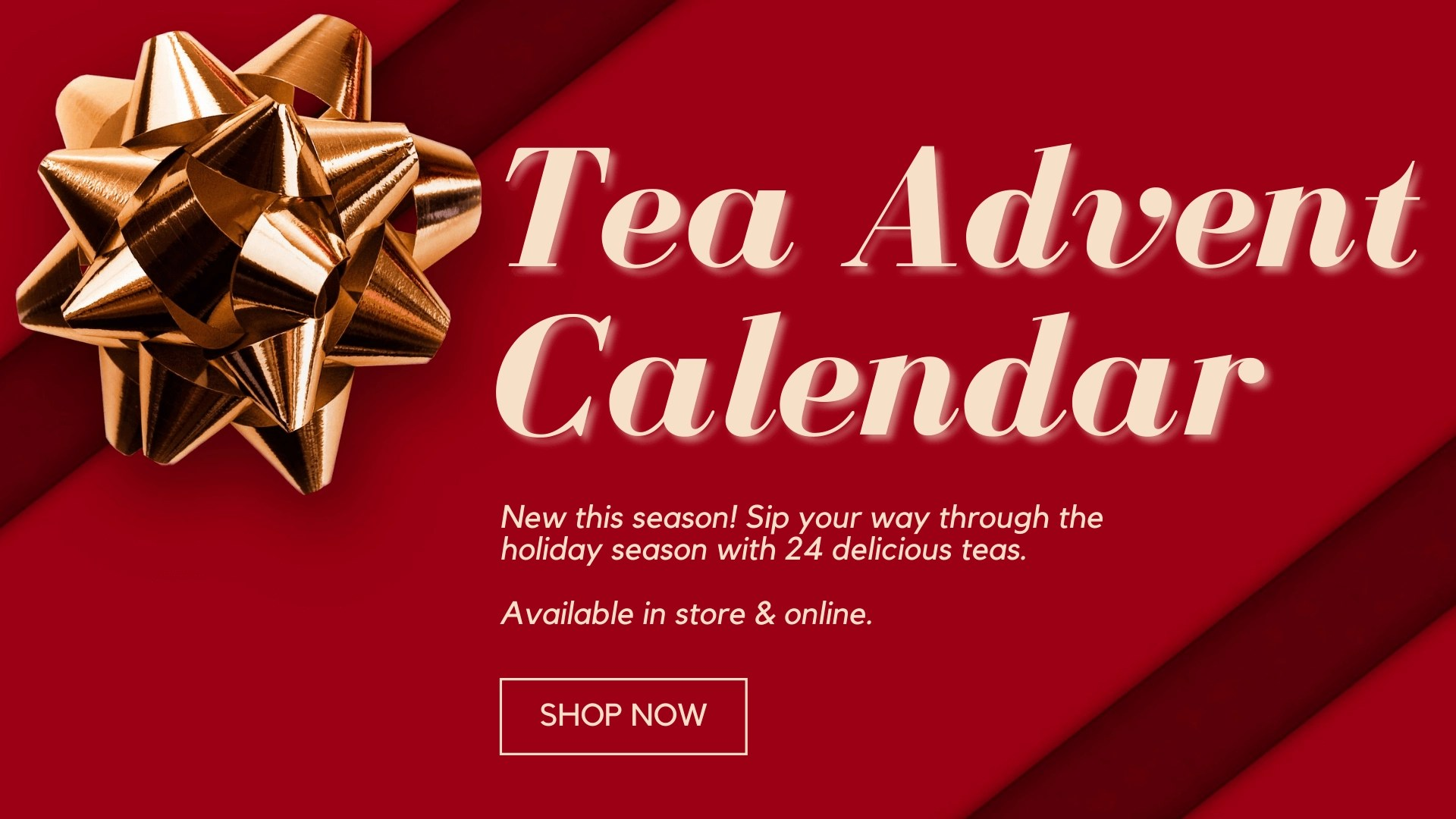 """red box with ribbon overlaid with text reading """"tea advent calendar, new this season! sip your way through the holiday season with 24 delicious teas. available in store and online."""""""