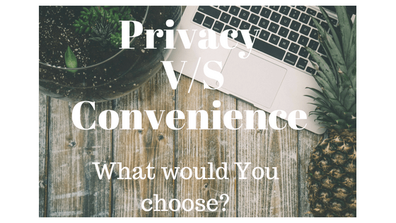 Privacy V/S Convenience, What Would You Choose?