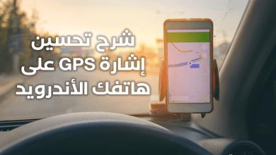 Photo of شرح تحسين إشارة GPS على الأندرويد