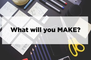 Photo illustration of tools used to make and create like pens, paper and, scissors. Caption on the image says: What will you make?