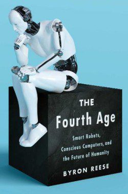 The Fourth Age Smart Robots Conscious Computers and the Future of Humanity Hardcover Book Review By Byron Reese Gigaom CEO