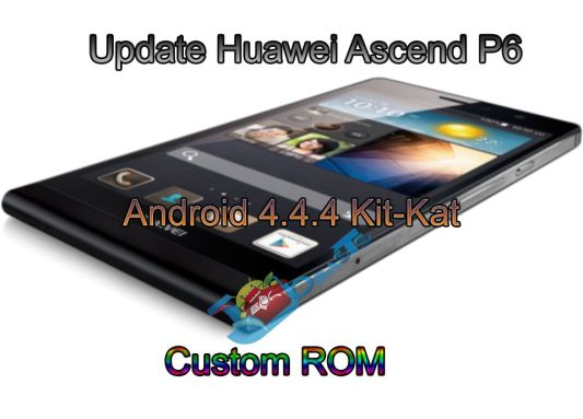 Update Huawei Ascend P6 to Android 4.4.4 Kit-Kat Custom ROM