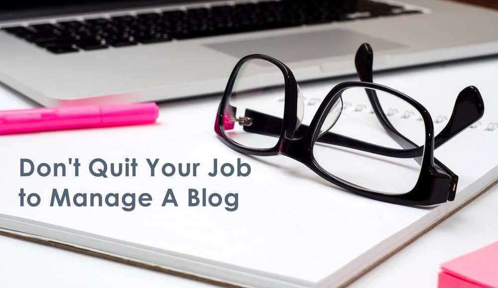 don't quit your job to manage a blog