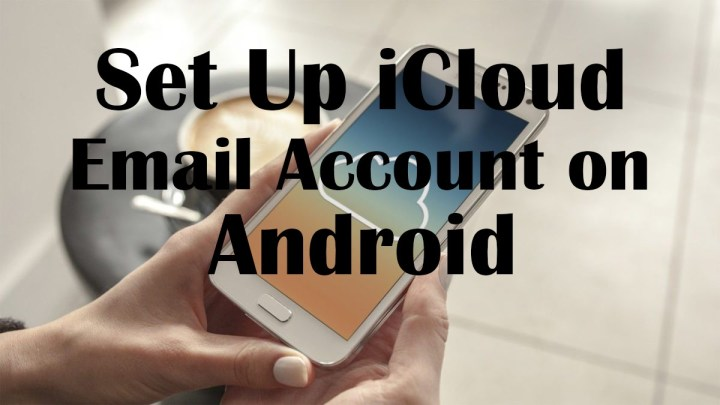 How to Set Up iCloud Email Account on Any Android Version