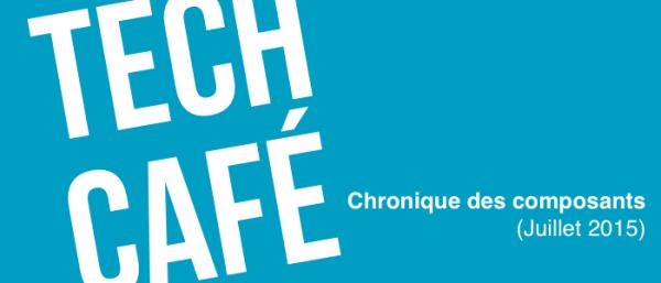 Tech Café - Chronique des composants - Juillet 2015
