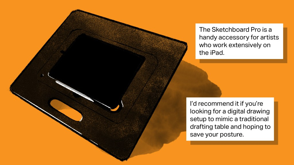 [text] The Sketchboard Pro is a handy accessory for artists who work extensively on the iPad. I'd recommend it if you're looking for a digital drawing setup to mimic a traditional drafting table and hoping to save your posture. [image: an illustration of the Sketchboard Pro]