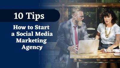 10 Tips on How to Start a Social Media Marketing Agency