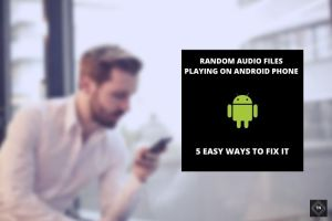 Random Audio Files Playing On Android Phone | 5 Easy Fixes (Updated 2021!!)