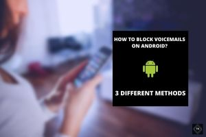 How To Block A Number From Leaving Voicemail On Android? 3 Easy Methods