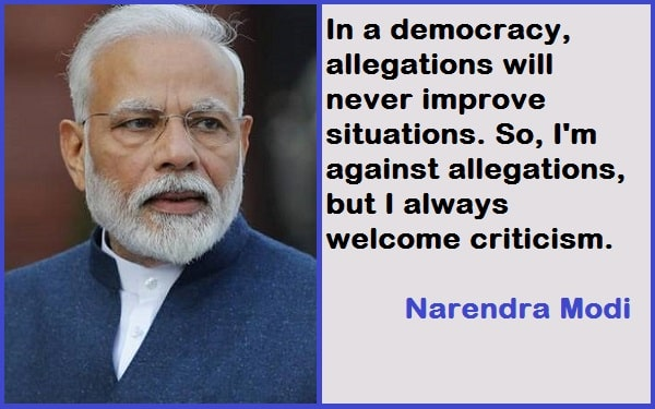 In a democracy, allegations will never improve situations. So, I'm against allegations, but I always welcome criticism. Narendra Modi