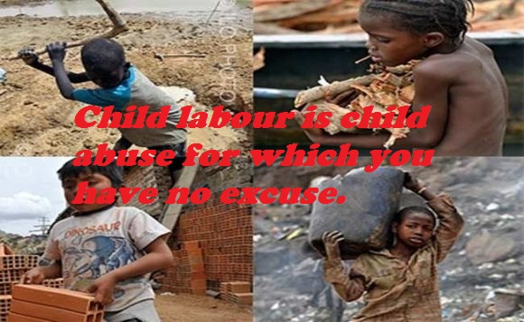Child labour is child abuse for which you have no excuse.