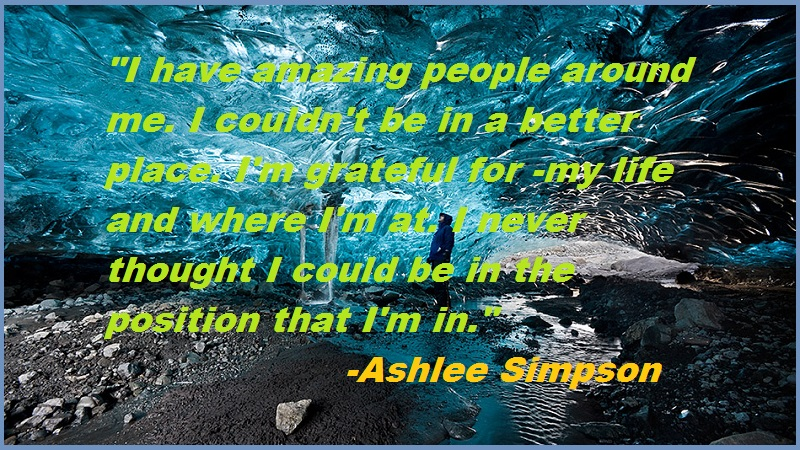 """""""I have amazing people around me. I couldn't be in a better place. I'm grateful for -my life and where I'm at. I never thought I could be in the position that I'm in.""""-Ashlee Simpson"""