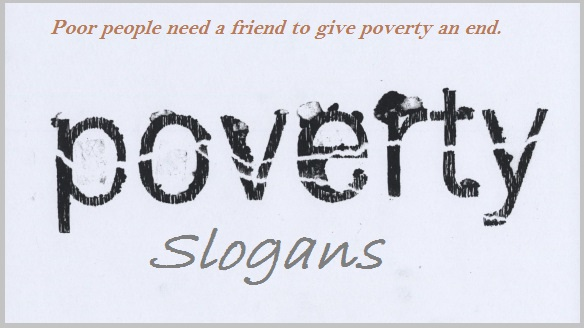 Poor people need a friend to give poverty an end.