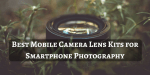 5 Best Mobile Camera Lens Kits for Smartphone Photography