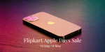 Flipkart Apple Days Sale is Now Live: Best Offers on iPhone 12, iPhone 12 mini, iPhone XR and More