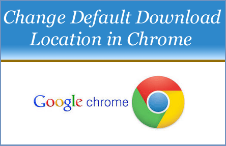 Change the Default Download location in Google Chrome