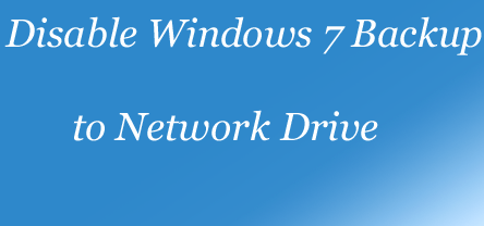 Disable Windows 7 Backup to Network Location