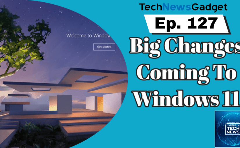 #127 Microsoft Looking At Big Changes In Windows 11