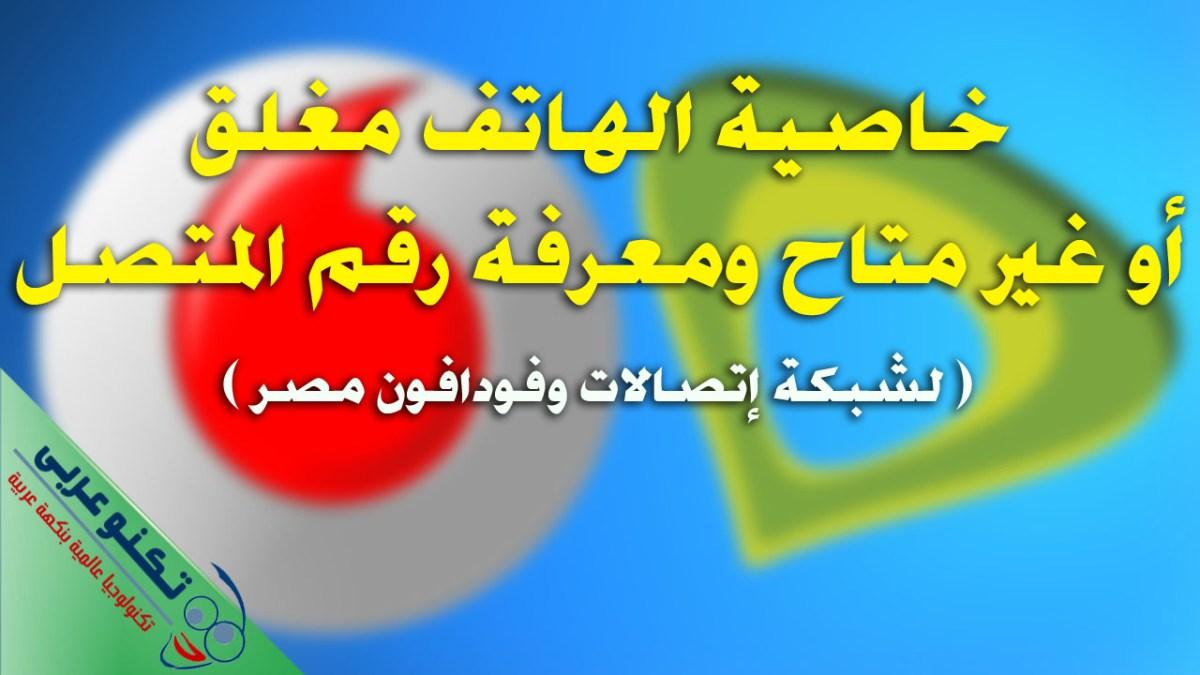 خاصية الهاتف مغلق او غير متاح ومعرفة رقم المتصل - اتصالات و فودافون مصر