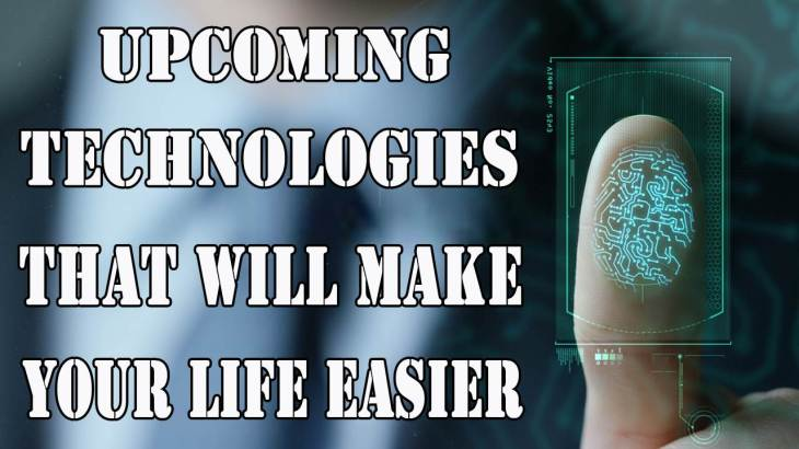 Upcoming Technologies That Will Make Your Life a Lot Easier