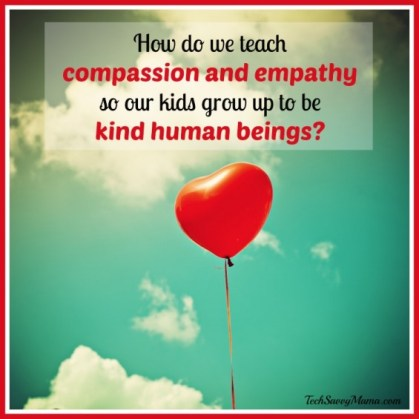 How do we tech compassion and empathy so our kids grow up to be kind human beings