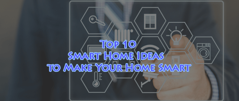 Top 10 Smart Home Ideas to Make Your Home Smart