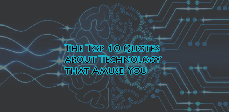 The Top 10 Quotes about Technology that Amuse You