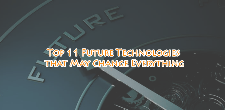 Top 11 Future Technologies that May Change Everything