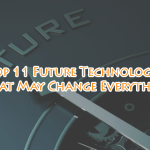 Top 11 Future Technology that May Change Everything