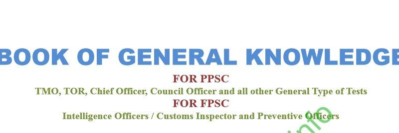 Book of General Knowledge for PPSC/TMO/TOR/Chief Officer/Council Officer/Intelligence Officer/Custom Inspector/Preventive Officer,etc. Book of General Knowledge - Essayspedia