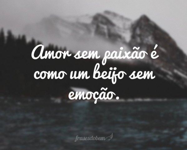 Amor sem paixão é como um beijo sem emoção