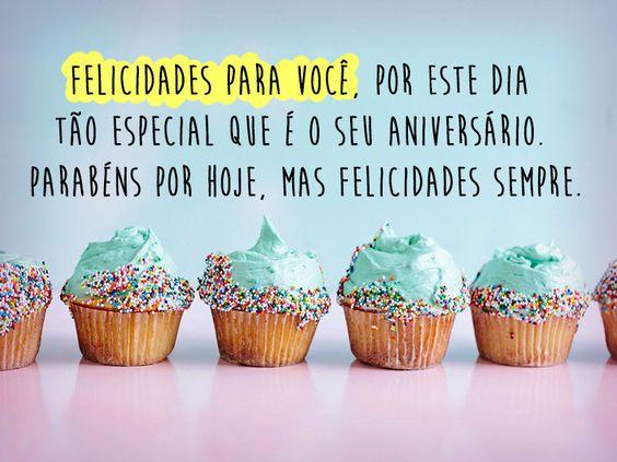 Felicidades para você, por este dia tão especial que é o seu aniversário. Parabéns por hoje, mas felicidades sempre.