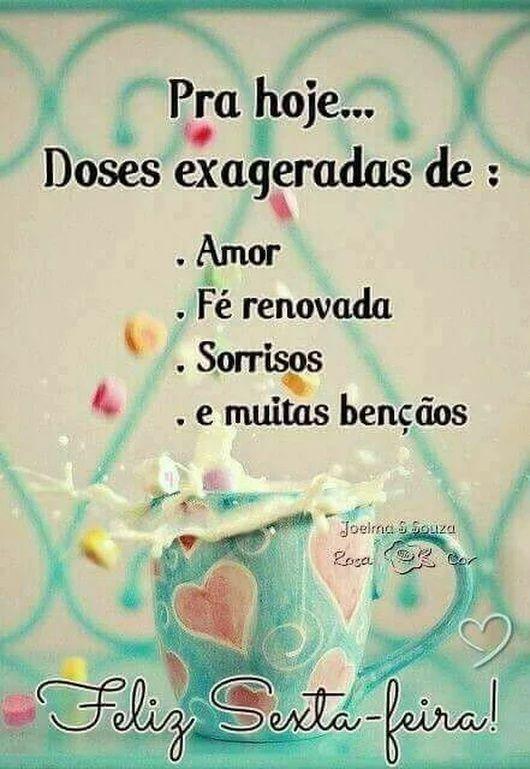 Pra hoje... doses exageradas de: amor, fé renovada, sorrisos e muitas benções.