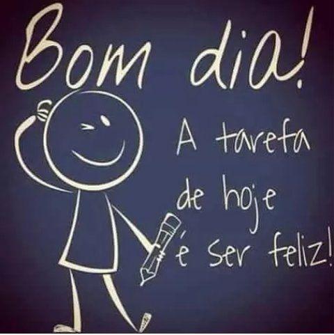bom dia! a tarefa de hoje é ser feliz!