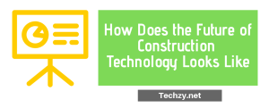 How Does the Future of Construction Technology Looks Like