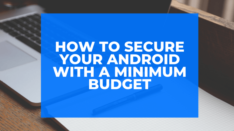 How to Secure Your Android with a Minimum Budget