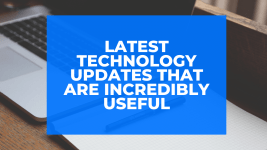 Latest Technology Updates that are Incredibly Useful