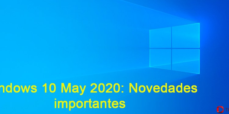 Windows 10 May 2020: novedades importantes.