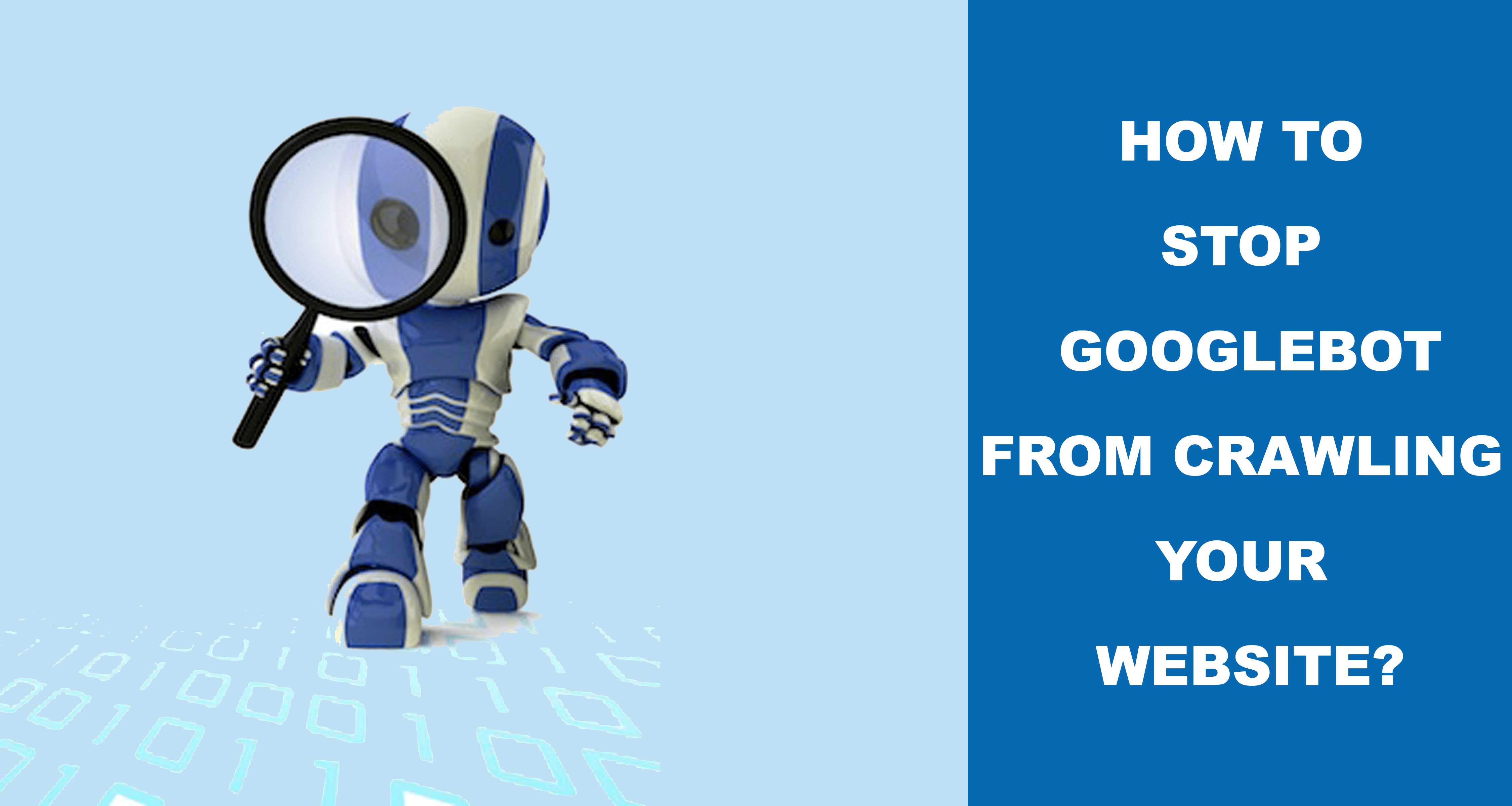 How To Stop Googlebot From Crawling Your Website