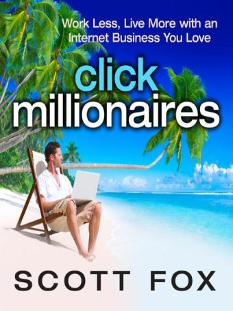 Click Millionaires Work Less Live More with an Internet Business You Love by Scott Fox