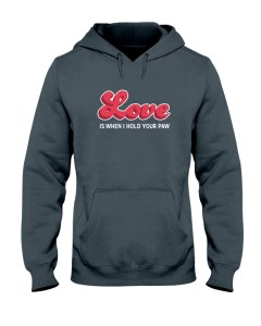 Love Is When I Hold Your Paw Hooded Sweatshirt