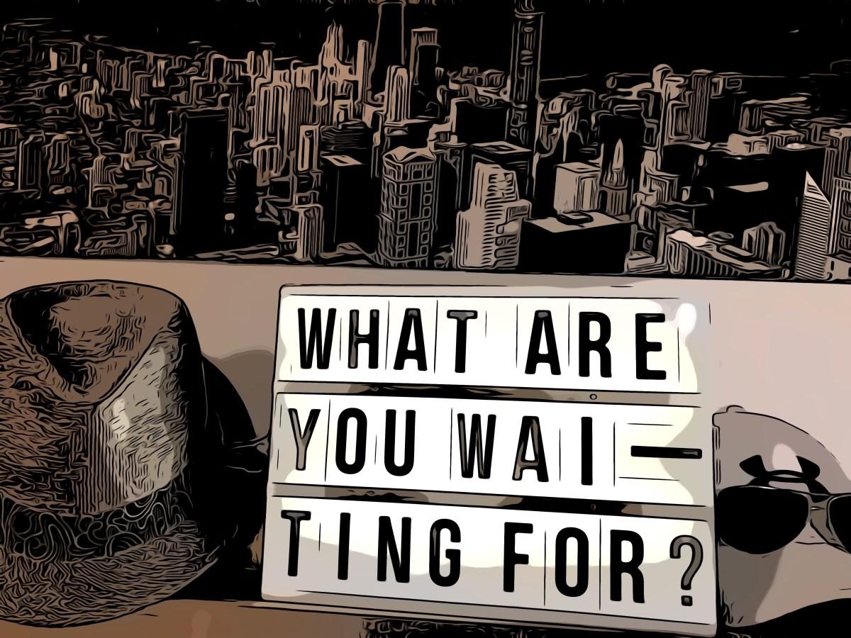Worauf wartest Du?