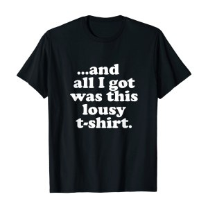 All I Got Was This Lousy T-Shirt
