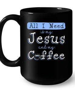 All I Need Is My Jesus And My Coffee Mug