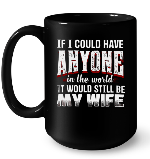 If I Could Have Anyone In The World It Would Still Be My Wife Mug
