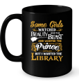 Some Girls Watched Beuty And The Beast And Wanted The Prince But I Wanted The Library Mug
